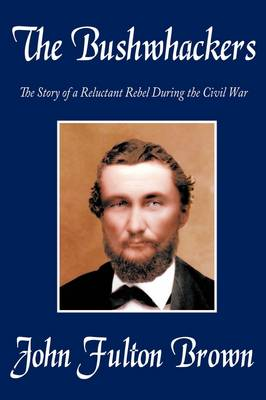 The Bushwhackers: The Story of a Reluctant Rebel During the Civil War by John Fulton Brown
