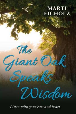 The Giant Oak Speaks Wisdom: Listen with Your Ears and Heart by Eicholz