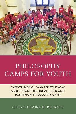 Philosophy Camps for Youth: Everything You Wanted to Know about Starting, Organizing, and Running a Philosophy Camp book