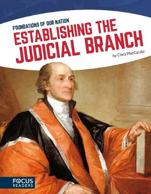 Foundations of Our Nation: Establishing the Judicial Branch by Clara MacCarald