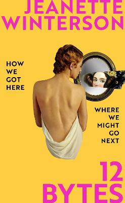 12 Bytes: How We Got Here. Where We Might Go Next. by Jeanette Winterson
