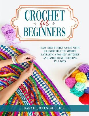 Crochet for Beginners: Easy Step-by-Step Guide with Illustration to Master Fantastic Crochet Stitches and Amigurumi Patterns in 2 Days by Sarah Jones Sellick