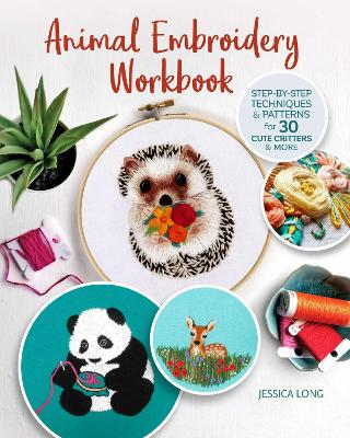 Animal Embroidery Workbook: Step-by-Step Techniques & Patterns for 30 Cute Critters & More by Jessica Long