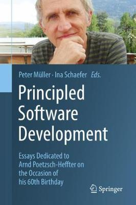 Principled Software Development: Essays Dedicated to Arnd Poetzsch-Heffter on the Occasion of his 60th Birthday by Peter Muller