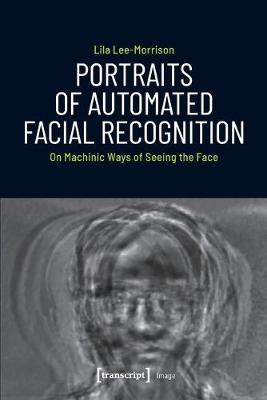 Portraits of Automated Facial Recognition - On Machinic Ways of Seeing the Face book