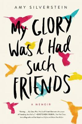 My Glory Was I Had Such Friends by Amy Silverstein