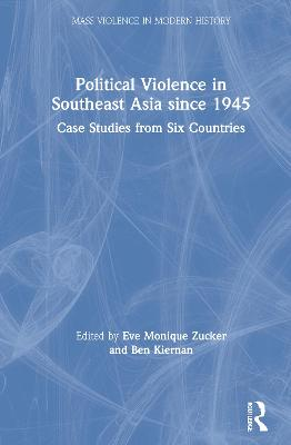 Political Violence in Southeast Asia since 1945: Case Studies from Six Countries by Eve Monique Zucker