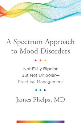 A Spectrum Approach to Mood Disorders by James Phelps