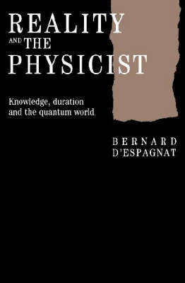 Reality and the Physicist: Knowledge, Duration and the Quantum World by Bernard d' Espagnat
