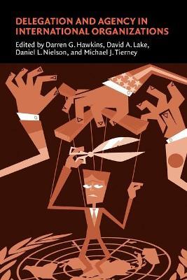 Delegation and Agency in International Organizations by Darren G. Hawkins