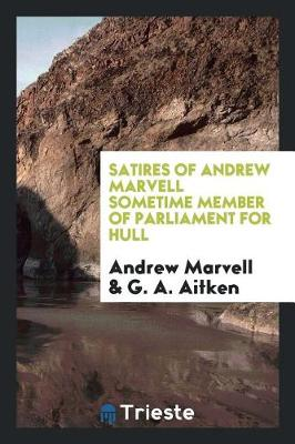 Satires of Andrew Marvell Sometime Member of Parliament for Hull by Andrew Marvell