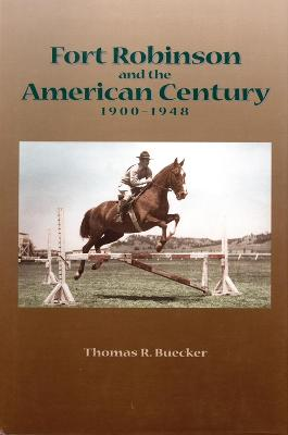 Fort Robinson and the American Century 1900-1948 by T.R. Buecker