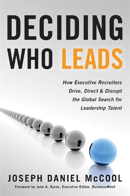 Deciding Who Leads: How Executive Recruiters Drive, Direct, and Disrupt the Global Search for Leadership Talent by Daniel McCool