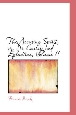 The Accusing Spirit, Or, de Courcy and Eglantine, Volume II by Frances Brooke