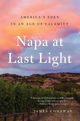 Napa at Last Light: America's Eden in an Age of Calamity by James Conaway