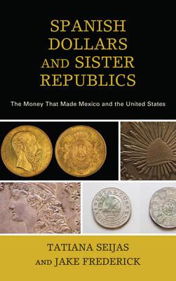 Spanish Dollars and Sister Republics by Tatiana Seijas
