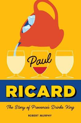 Paul Ricard: The Story of Provence's Drinks King by Robert Murphy