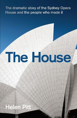 The House: The dramatic story of the Sydney Opera House and the people who made it by Helen Pitt