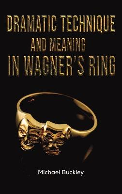 Dramatic Technique and Meaning in Wagner's Ring by Michael Buckley