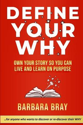 Define Your Why: Own Your Story So You can Live and Learn on Purpose by Barbara A Bray