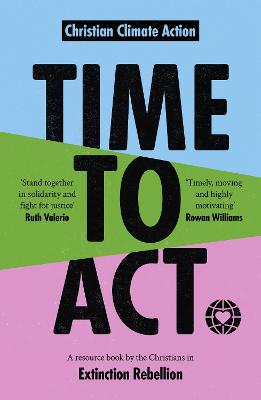 Time to Act: A Resource Book by the Christians in Extinction Rebellion by Time to Act Jeremy Williams