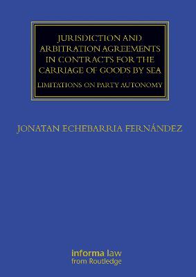 Jurisdiction and Arbitration Agreements in Contracts for the Carriage of Goods by Sea: Limitations on Party Autonomy by Jonatan Echebarria Fernandez