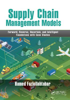 Supply Chain Management Models: Forward, Reverse, Uncertain, and Intelligent Foundations with Case Studies by Hamed Fazlollahtabar