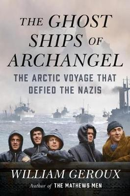 The Ghost Ships of Archangel: The Arctic Voyage That Defied the Nazis by William Geroux