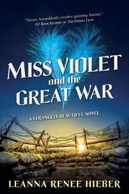 Miss Violet and the Great War: A Strangely Beautiful Novel by Leanna Renee Hieber