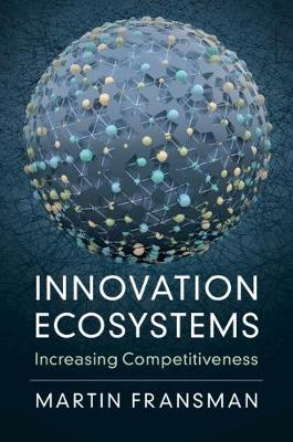 Innovation Ecosystems: Increasing Competitiveness by Martin Fransman