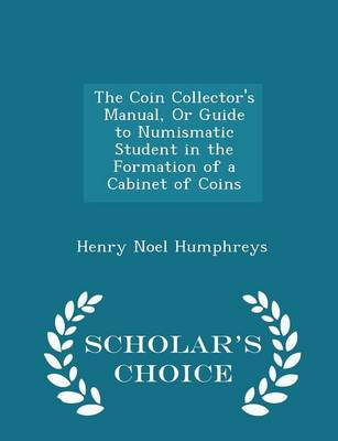 The Coin Collector's Manual, or Guide to Numismatic Student in the Formation of a Cabinet of Coins - Scholar's Choice Edition by Henry Noel Humphreys