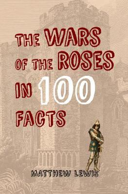 Wars of the Roses in 100 Facts by Matthew Lewis