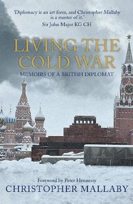 Living the Cold War: Memoirs of a British Diplomat by Sir Christopher Mallaby