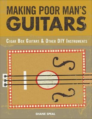 Making Poor Man's Guitars: Cigar Box Guitars and Other DIY Instruments by Shane Speal