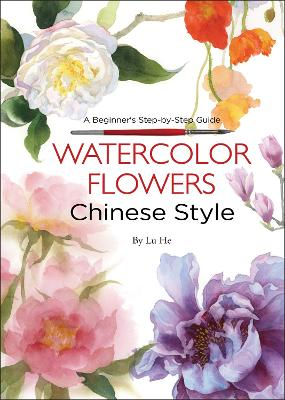 Watercolor Flowers Chinese Style: A Beginner's Step-by-Step Guide by Lu He