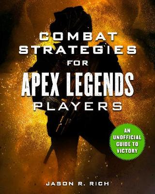 Combat Strategies for Apex Legends Players: An Unofficial Guide to Victory by Jason R. Rich