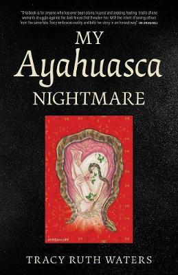 My Ayahuasca Nightmare by Tracy Ruth Waters