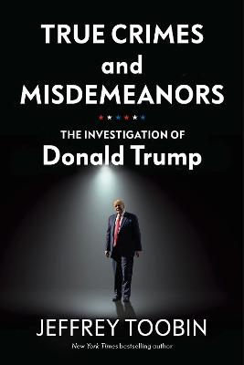 True Crimes and Misdemeanors: The Investigation of Donald Trump by Jeffrey Toobin