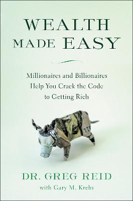 Wealth Made Easy: Millionaires and Billionaires Help You Crack the Code to Getting Rich by Dr. Greg Reid