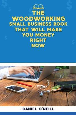 The Woodworking Small Business Book That Will Make You Money Right Now by Daniel O'Neill