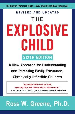 The Explosive Child [Sixth Edition]: A New Approach for Understanding and Parenting Easily Frustrated, Chronically Inflexible Children by Ross W Greene, PhD
