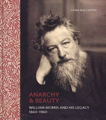 Anarchy & Beauty: William Morris and His Legacy, 1860-1960 by Fiona MacCarthy