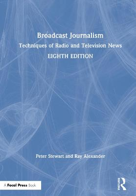 Broadcast Journalism: Techniques of Radio and Television News by Ray Alexander