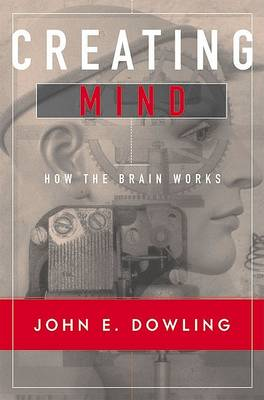Creating Mind: How the Brain Works by John E. Dowling