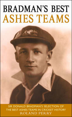 Bradman's Best Ashes Teams by Roland Perry