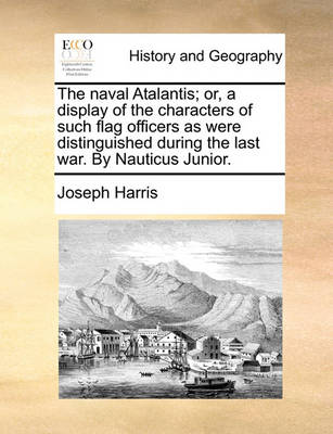 The Naval Atalantis; Or, a Display of the Characters of Such Flag Officers as Were Distinguished During the Last War. by Nauticus Junior. by Joseph Harris