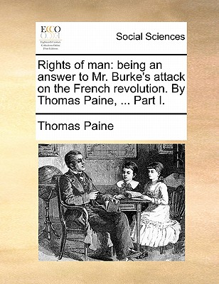 Rights of Man: Being an Answer to Mr. Burke's Attack on the French Revolution. by Thomas Paine, ... Part I. by Thomas Paine