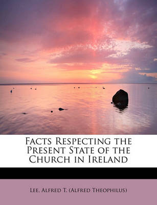 Facts Respecting the Present State of the Church in Ireland by Lee Alfred T (Alfred Theophilus)