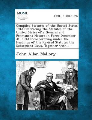 Compiled Statutes of the United States 1913 Embracing the Statutes of the United States of a General and Permanent Nature in Force December 31, 1913 I by John Allan Mallory