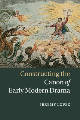 Constructing the Canon of Early Modern Drama by Jeremy Lopez